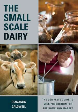 The Small-Scale Dairy:  The Complete Guide to Milk Production for the Home and Market de Gianaclis Caldwell