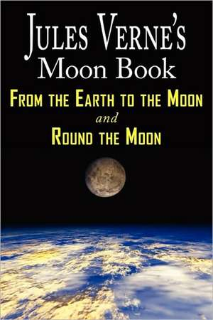Jules Verne's Moon Book - From Earth to the Moon & Round the Moon - Two Complete Books de Jules Verne