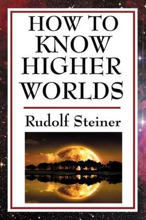 How to Know Higher Worlds de Rudolf Steiner