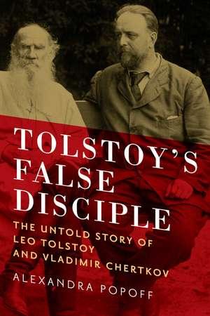 Tolstoy`s False Disciple – The Untold Story of Leo Tolstoy and Vladimir Chertkov