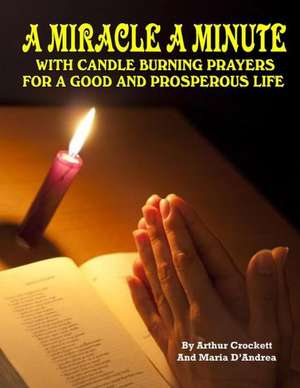 A Miracle a Minute:  With Candle Burning Prayers for a Good and Prosperious Life de Arthur Crockett