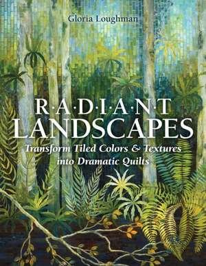 Radiant Landscapes:  Transform Tiled Colors & Textures Into Dramatic Quilts de Gloria Loughman