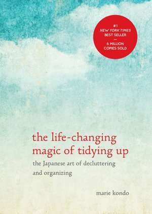 The Life-Changing Magic of Tidying Up:  The Japanese Art of Decluttering and Organizing de Marie Kondo
