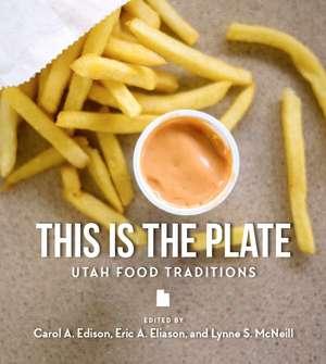 This Is the Plate: Utah Food Traditions de Carol Edison