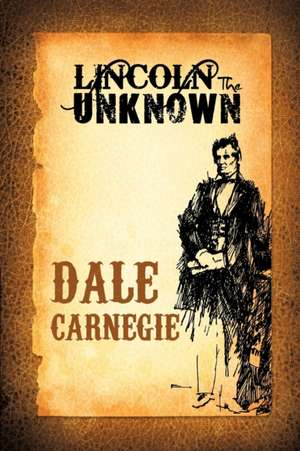 Lincoln the Unknown de Dale Carnegie