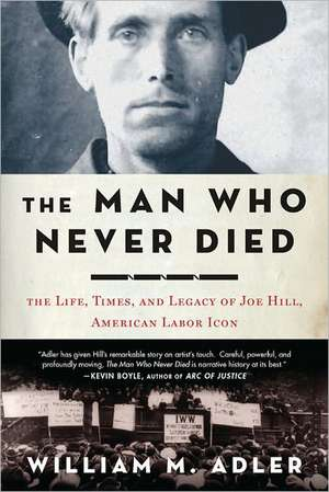 The Man Who Never Died:  The Life, Times, and Legacy of Joe Hill, American Labor Icon de William M. Adler