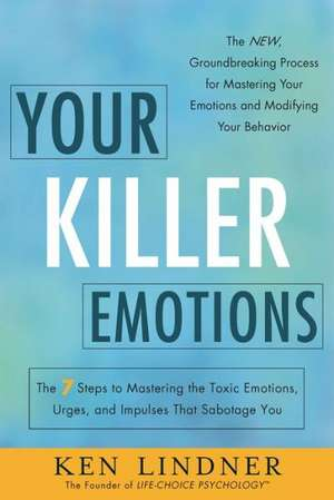 Your Killer Emotions: The 7 Steps to Mastering the Toxic Emotions, Urges, and Impulses That Sabotage You de Ken Lindner