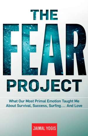 The Fear Project:  What Our Most Primal Emotion Taught Me about Survival, Success, Surfing... and Love de Jaimal Yogis