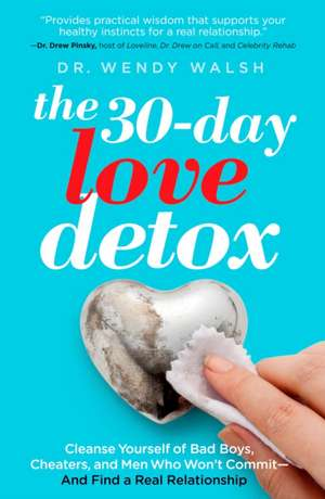 The 30-Day Love Detox:  Cleanse Yourself of Bad Boys, Cheaters, and Men Who Won't Commit - And Find a Real Relationship de Wendy Walsh