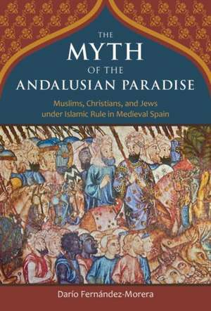The Myth of the Andalusian Paradise: Muslims, Christians, and Jews under Islamic Rule in Medieval Spain de Dario Fernandez-Morera