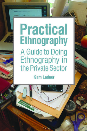 Practical Ethnography: A Guide to Doing Ethnography in the Private Sector de Sam Ladner