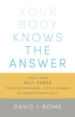 Your Body Knows the Answer:  Using Your Felt Sense to Solve Problems, Effect Change, and Liberate Creativity de David I. Rome
