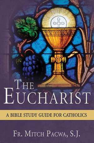 The Eucharist:  A Bible Study for Catholics de Mitch Pacwa