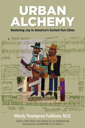 Urban Alchemy: Restoring Joy in America's Sorted-Out Cities de Mindy Thompson Fullilove