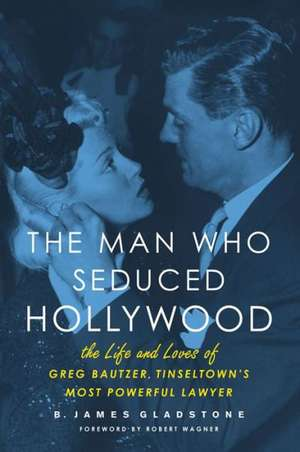 The Man Who Seduced Hollywood: The Life and Loves of Greg Bautzer, Tinseltown's Most Powerful Lawyer de B. James Gladstone