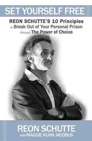 Set Yourself Free:  Reon Schutte's 10 Principles to Break Out of Your Personal Prison Through the Power of Choice de Reon Schutte