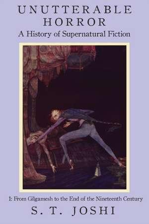 Unutterable Horror:  A History of Supernatural Fiction, Volume 1 de S. T. Joshi