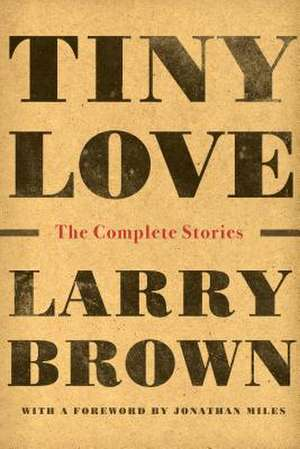 Tiny Love: The Complete Stories of Larry Brown de Larry Brown