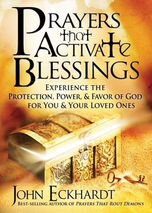 Prayers That Activate Blessings:  Experience the Protection, Power & Favor of God for You and Your Loved Ones de John Eckhardt