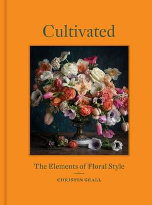 Cultivated: The Elements of Floral Style de Christin Geall