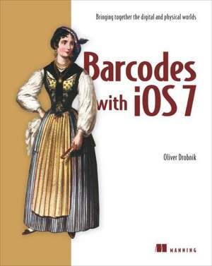 Barcodes with IOS:  Bringing Together the Digital and Physical Worlds de Oliver Drobnik
