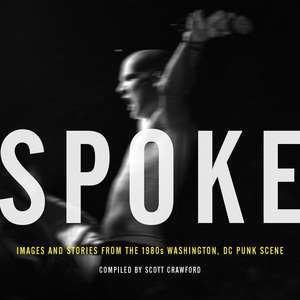 Spoke: Images And Stories From The 1980s Washington, Dc Punk Scene de Scott Crawford