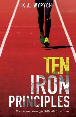 Ten Iron Principles: Persevering Through Difficult Situations de K. a. Wypych