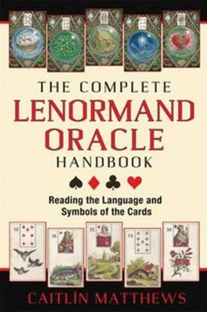The Complete Lenormand Oracle Handbook: Reading the Language and Symbols of the Cards de Caitlín Matthews