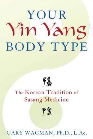 Your Yin Yang Body Type: The Korean Tradition of Sasang Medicine de Gary Wagman Ph.D., L.Ac.