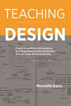 Teaching Design: A Guide to Curriculum and Pedagogy for College Design Faculty and Teachers Who Use Design in Their Classrooms de Meredith Davis