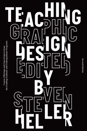 Teaching Graphic Design: Course Offerings and Class Projects from the Leading Graduate and Undergraduate Programs de Steven Heller