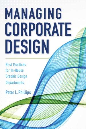 Managing Corporate Design: Best Practices for In-House Graphic Design Departments de Peter L. Phillips