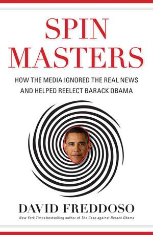 Spin Masters: How the Media Ignored the Real News and Helped Reelect Barack Obama de David Freddoso
