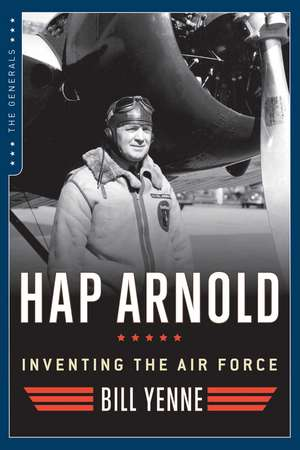 Hap Arnold: Inventing the Air Force de Bill Yenne