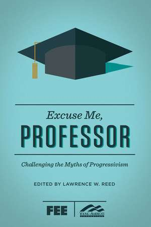 Excuse Me, Professor: Challenging the Myths of Progressivism de Lawrence W. Reed