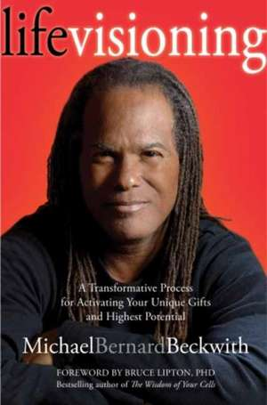 Life Visioning:  A Transformative Process for Activating Your Unique Gifts and Highest Potential de Michael Bernard Beckwith
