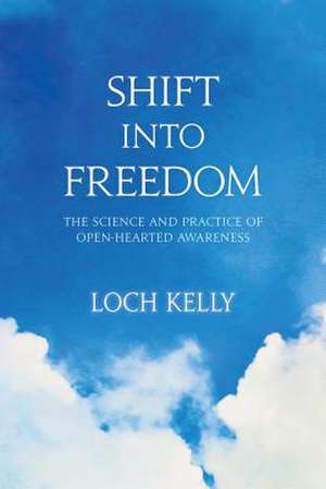 Shift Into Freedom:  The Science and Practice of Open-Hearted Awareness de Loch Kelly