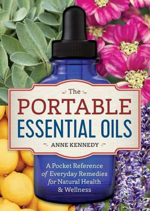 The Portable Essential Oils: A Pocket Reference of 250 Everyday Essential Oils Remedies for Natural Health de Anne Kennedy