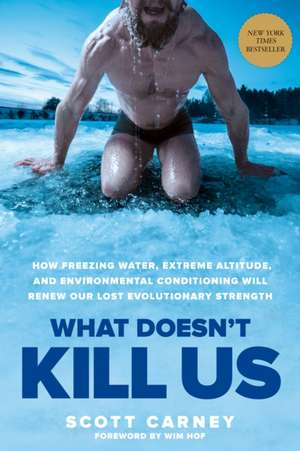 What Doesn T Kill Us: How Freezing Water, Extreme Altitude and Environmental Conditioning Will Renew Our Lost Evolutionary Strength de Scott Carney