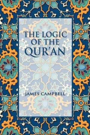 The Logic of the Qur'an de James Campbell