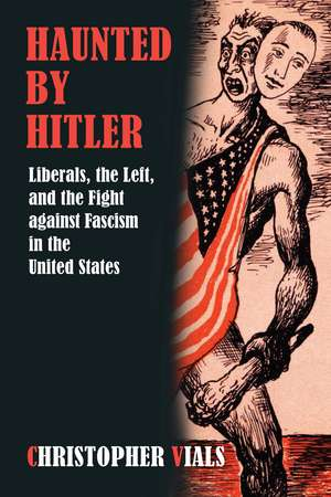Haunted by Hitler: Liberals, the Left, and the Fight against Fascism in the United States de Christopher Vials