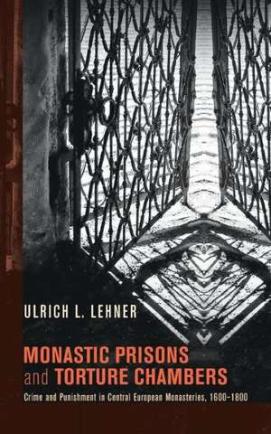 Monastic Prisons and Torture Chambers:  Crime and Punishment in Central European Monasteries, 1600-1800 de Ulrich L. Lehner