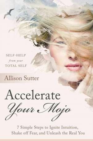 Accelerate Your Mojo de Allison Sutter