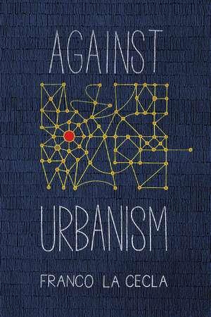 Against Urbanism de Franco La Cecla