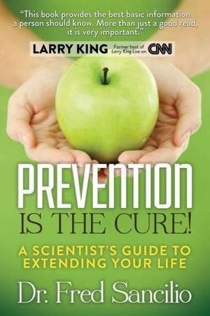 Prevention Is the Cure!:  A Scientist's Guide to Extending Your Life de Frederick D. Sancilio