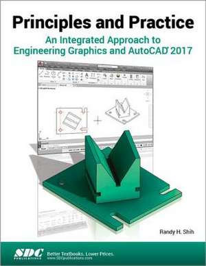 Principles and Practice An Integrated Approach to Engineering Graphics and AutoCAD 2017 de Randy Shih