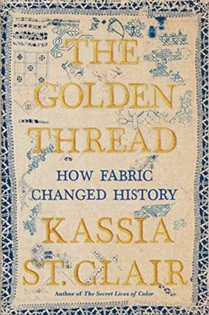 The Golden Thread – How Fabric Changed History de Kassia St. Clair