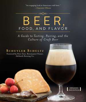 Beer, Food, and Flavor: A Guide to Tasting, Pairing, and the Culture of Craft Beer de Schuyler Schultz