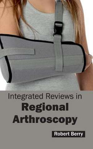 Integrated Reviews in Regional Arthroscopy de Robert Berry