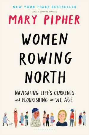 Women Rowing North: Navigating Life's Currents and Flourishing As We Age de Mary Pipher